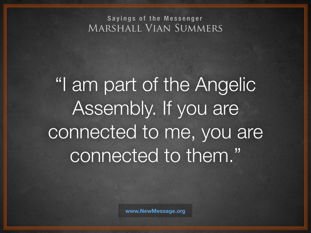 I am part of the Angelic Assembly. If you are connected to me, you are connected to them.