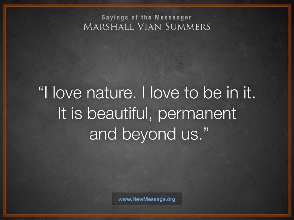 I love nature. I love to be in it. It is beautiful, permanent and beyond us.