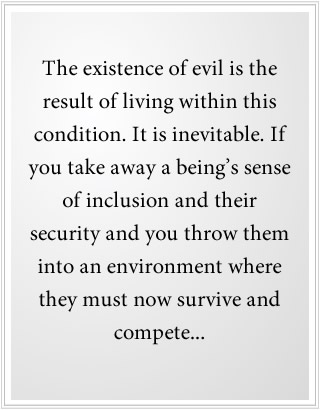 The existence of evil is the result of living within Separation. It is inevitable.