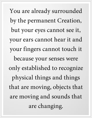 You are already surrounded by the permanent Creation.