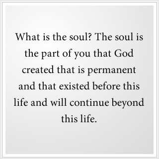 What is the soul? It is the permanent part of you that God created.