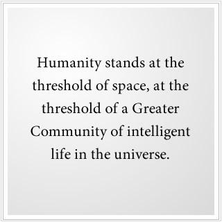 De mensheid staat op de drempel naar de ruimte, op de drempel naar een Grotere Gemeenschap van intelligent leven in het universum.