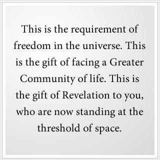 Dit is de vereiste voor vrijheid in het universum. Dit is het geschenk van de ontmoeting met een Grotere Gemeenschap van leven. Dit is het geschenk van Openbaring voor jullie, nu jullie op de drempel van de ruimte staan.