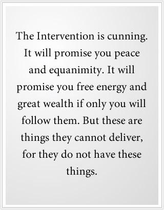 De Interventie is sluw. Zij zal jullie vrede en gemoedsrust beloven. Zij zal jullie gratis energie en grote rijkdom beloven als je hen maar wilt volgen. Maar dit zijn zaken zie zij niet kunnen leveren, want ze hebben deze dingen niet.