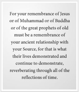 The great prophets of old must be a remembrance of your ancient relationship with your Source