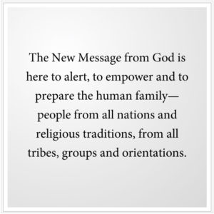 The New Message from God is here to alert, to empower and to prepare the human family