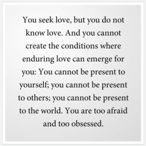 You seek enduring love, but you do not know love