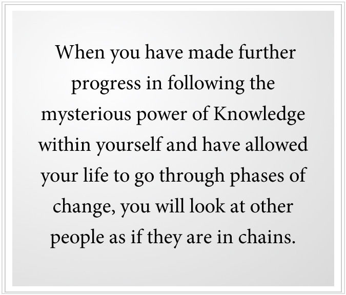 When you have made further progress in following the mysterious power of Knowledge within yourself and have allowed your life to go through phases of change, you will look at other people as if they are in chains.
