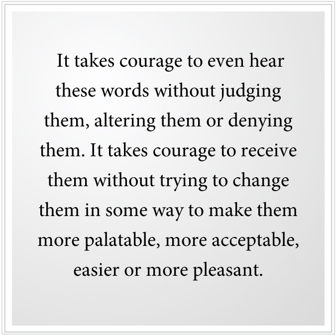 It takes courage to hear these words